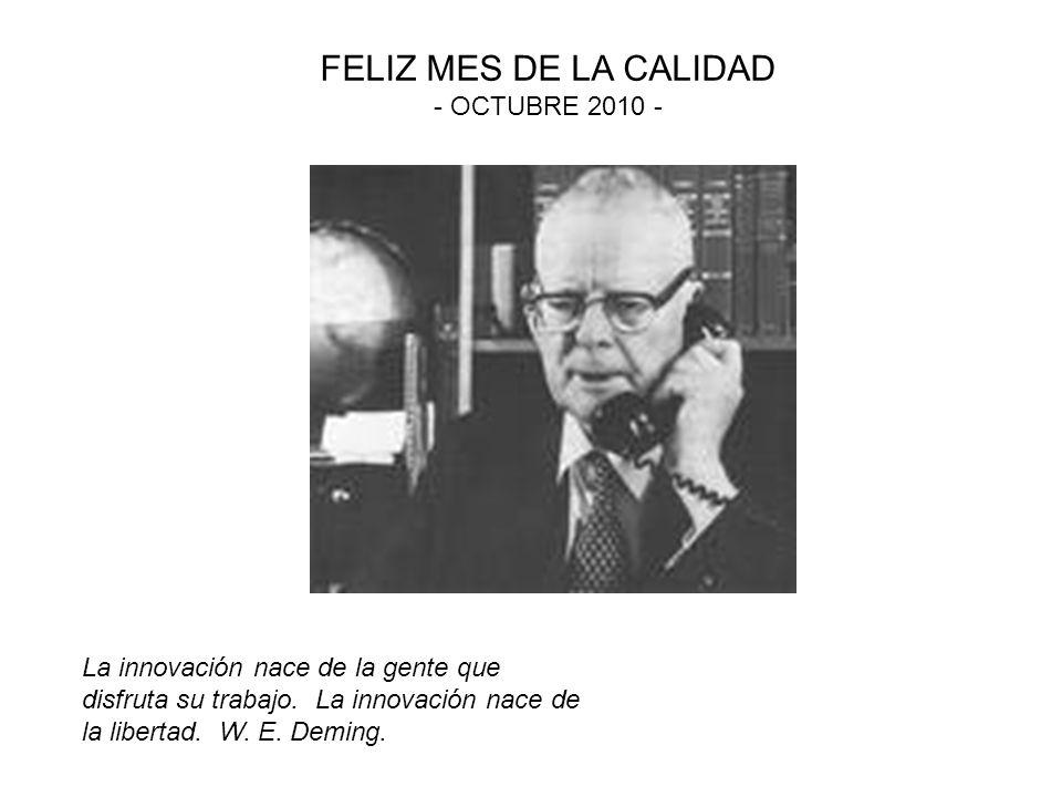 La innovación nace de la gente que disfruta su trabajo. La innovación nace de la libertad. W. E. Deming. FELIZ MES DE LA CALIDAD - OCTUBRE 2010 -