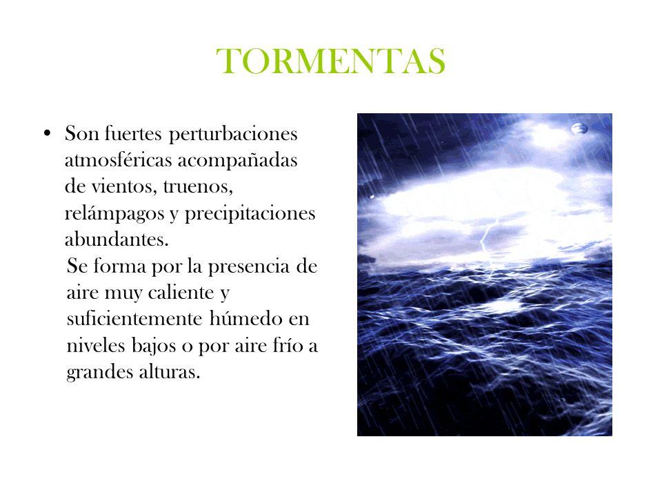 TORMENTAS Son fuertes perturbaciones atmosféricas acompañadas de vientos, truenos, relámpagos y precipitaciones abundantes. Se forma por la presencia