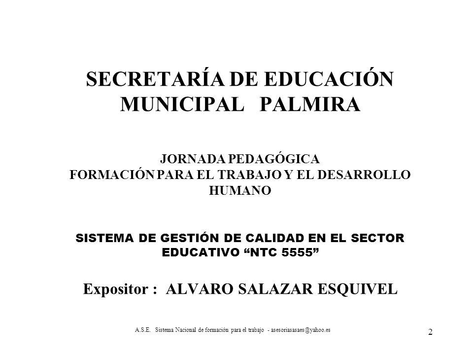 SECRETARÍA DE EDUCACIÓN MUNICIPAL PALMIRA JORNADA PEDAGÓGICA FORMACIÓN PARA EL TRABAJO Y EL DESARROLLO HUMANO SISTEMA DE GESTIÓN DE CALIDAD EN EL SECTOR EDUCATIVO NTC 5555 Expositor : ALVARO SALAZAR ESQUIVEL A.S.E.