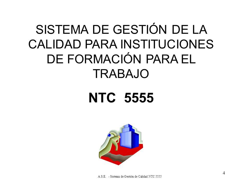 4 SISTEMA DE GESTIÓN DE LA CALIDAD PARA INSTITUCIONES DE FORMACIÓN PARA EL TRABAJO NTC 5555 A.S.E.