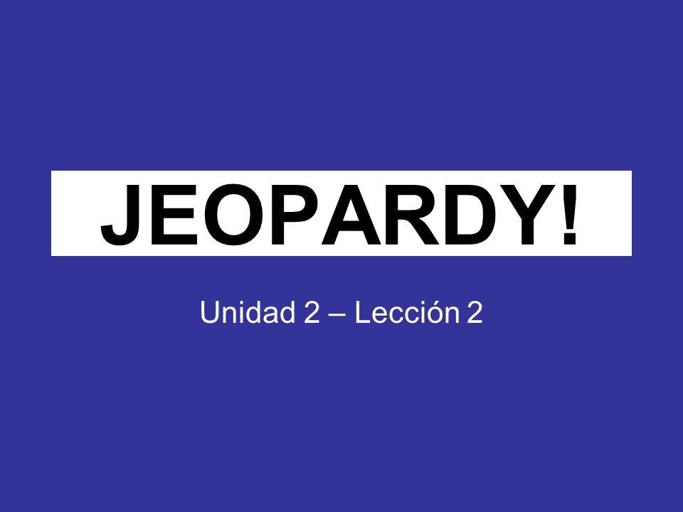 Click Once to Begin JEOPARDY! Unidad 2 – Lección 2