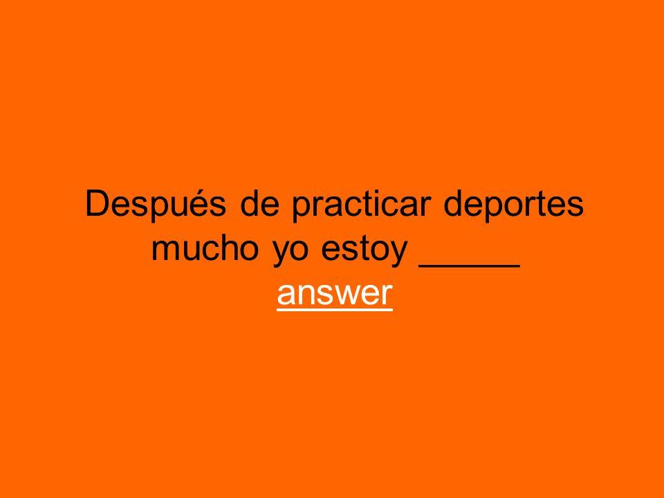 Después de practicar deportes mucho yo estoy _____ answer answer