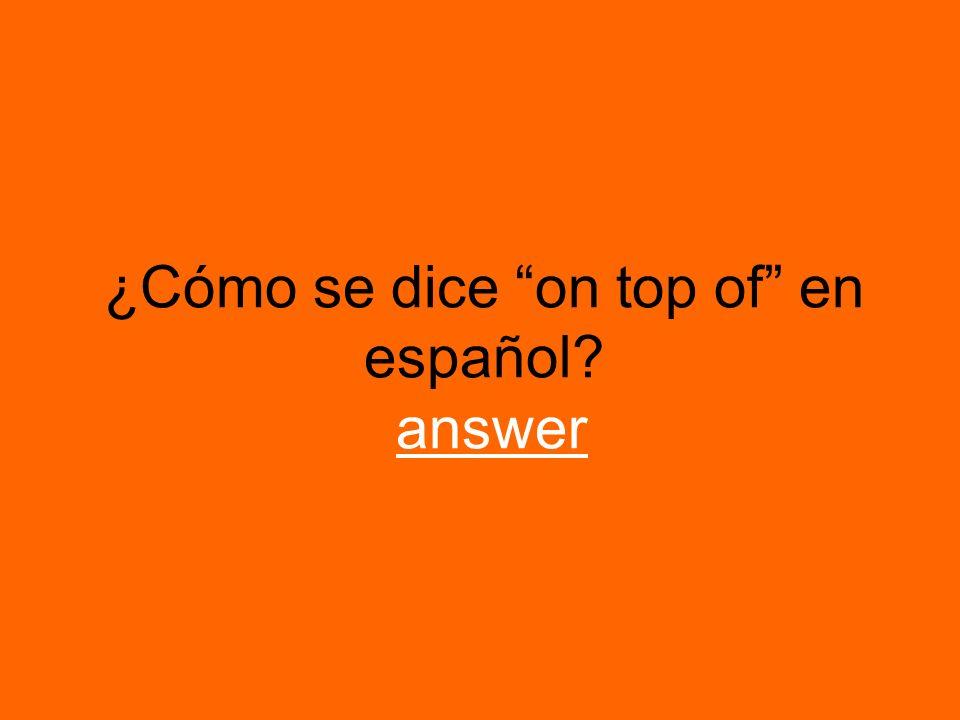 ¿Cómo se dice on top of en español? answeranswer