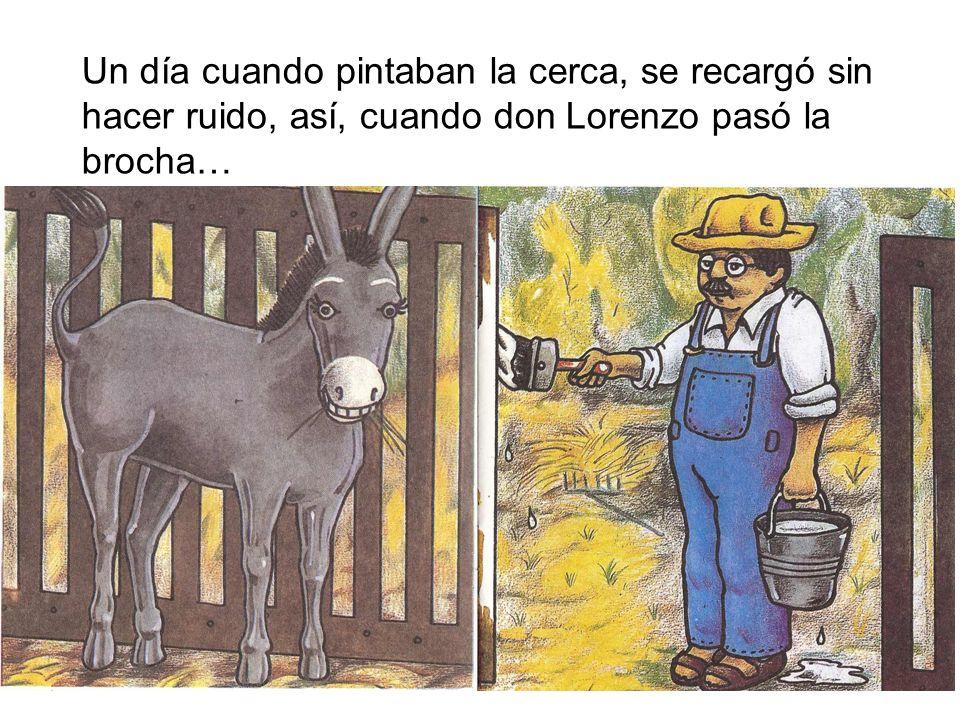 Un día cuando pintaban la cerca, se recargó sin hacer ruido, así, cuando don Lorenzo pasó la brocha…