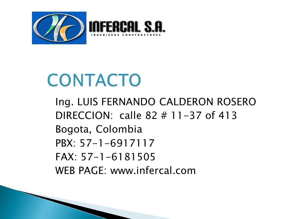Ing. LUIS FERNANDO CALDERON ROSERO DIRECCION: calle 82 # 11-37 of 413 Bogota, Colombia PBX: 57-1-6917117 FAX: 57-1-6181505 WEB PAGE: www.infercal.com