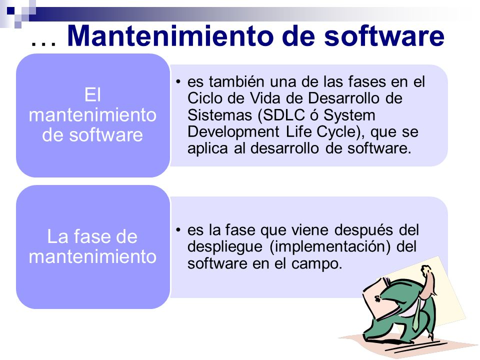 … Mantenimiento de software Cambios al software en orden de corregir defectos y Dependencias encontradas durante su uso Adición de nueva funcionalidad para mejorar la usabilidad y aplicabilidad del software.
