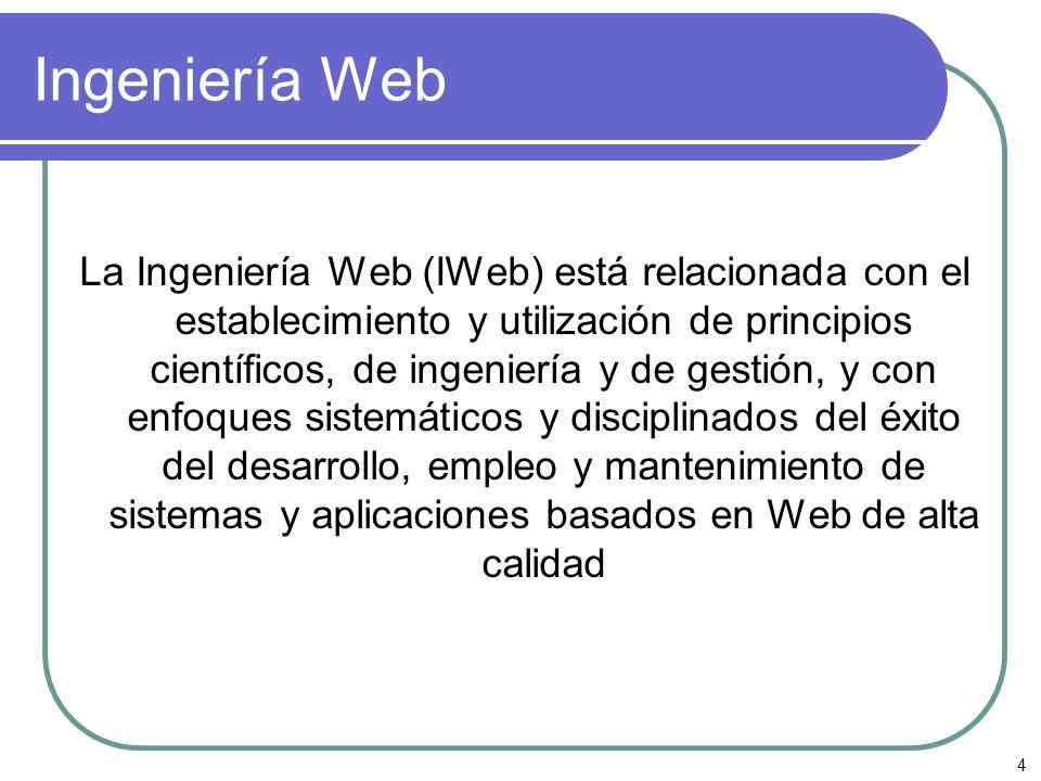 4 Ingeniería Web La Ingeniería Web (IWeb) está relacionada con el establecimiento y utilización de principios científicos, de ingeniería y de gestión,