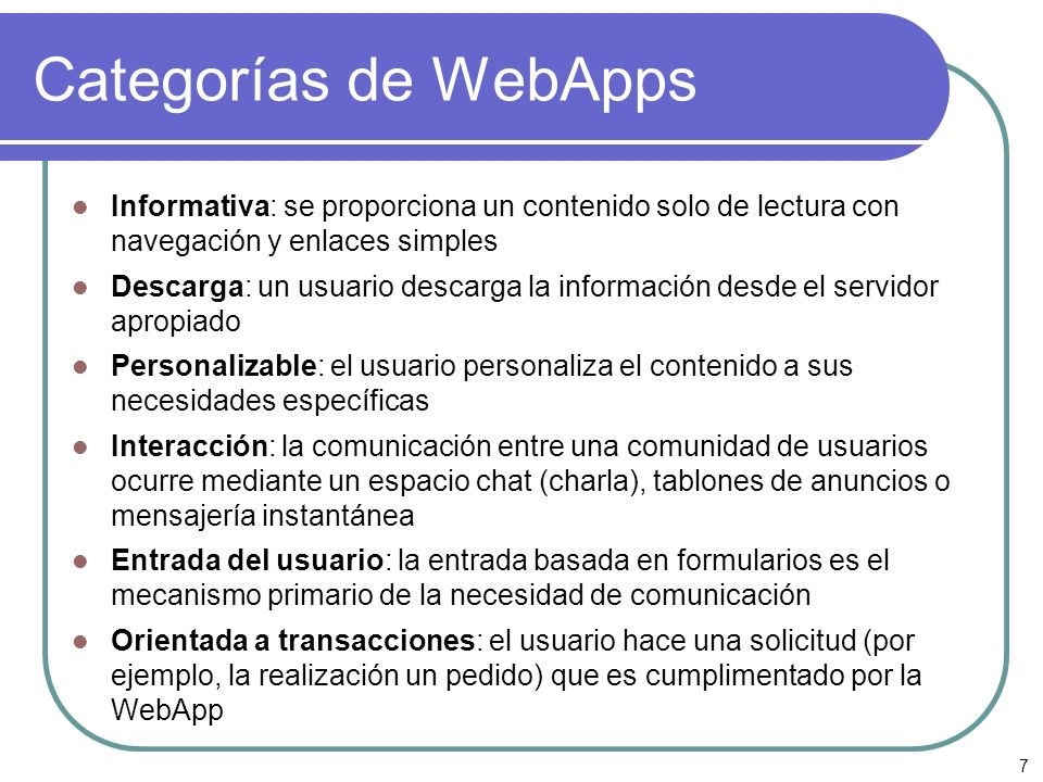 7 Categorías de WebApps Informativa: se proporciona un contenido solo de lectura con navegación y enlaces simples Descarga: un usuario descarga la inf