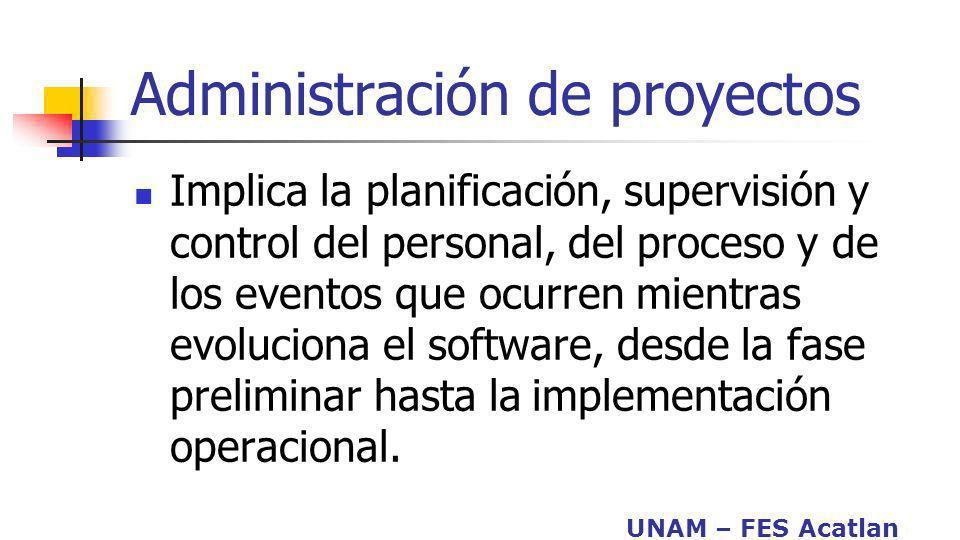 UNAM – FES Acatlan Administración de proyectos Implica la planificación, supervisión y control del personal, del proceso y de los eventos que ocurren