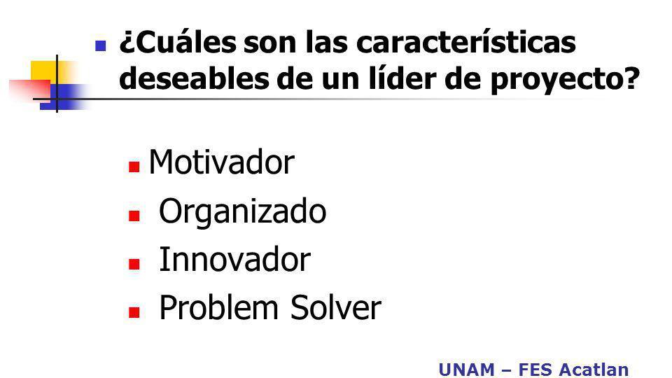UNAM – FES Acatlan ¿Cuáles son las características deseables de un líder de proyecto? Motivador Organizado Innovador Problem Solver