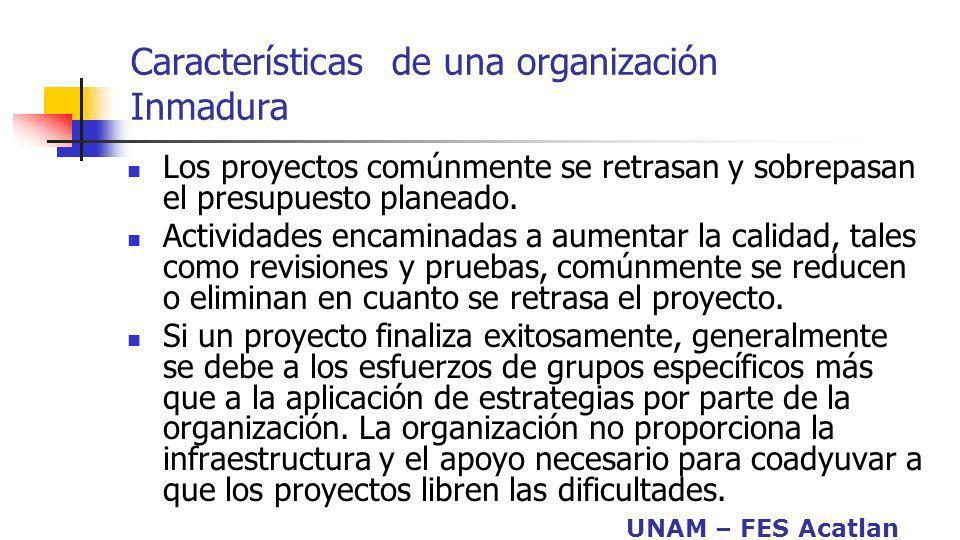 UNAM – FES Acatlan Características de una organización Inmadura Los proyectos comúnmente se retrasan y sobrepasan el presupuesto planeado. Actividades