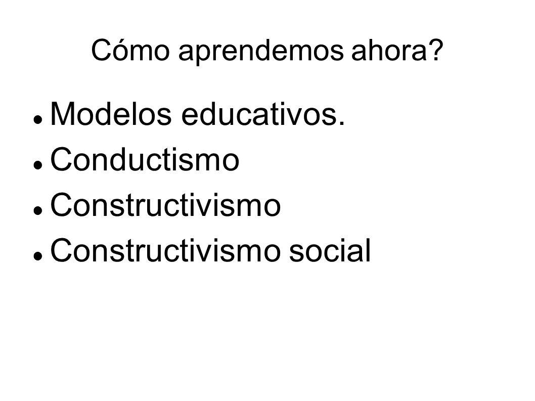 Cómo aprendemos ahora? Modelos educativos. Conductismo Constructivismo Constructivismo social