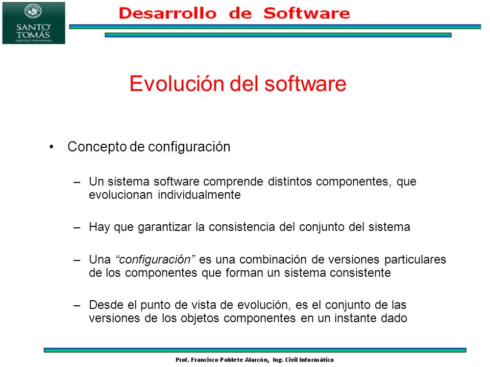 Concepto de configuración –Un sistema software comprende distintos componentes, que evolucionan individualmente –Hay que garantizar la consistencia de