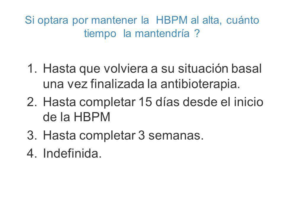 Si optara por mantener la HBPM al alta, cuánto tiempo la mantendría ? 1.Hasta que volviera a su situación basal una vez finalizada la antibioterapia.