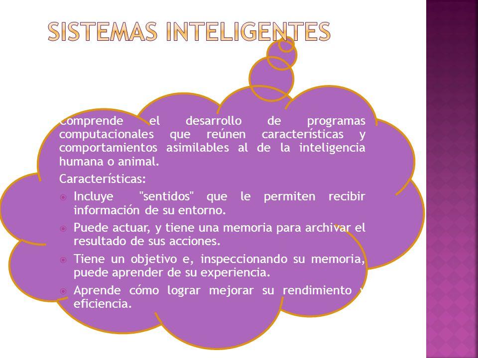 Comprende el desarrollo de programas computacionales que reúnen características y comportamientos asimilables al de la inteligencia humana o animal. C
