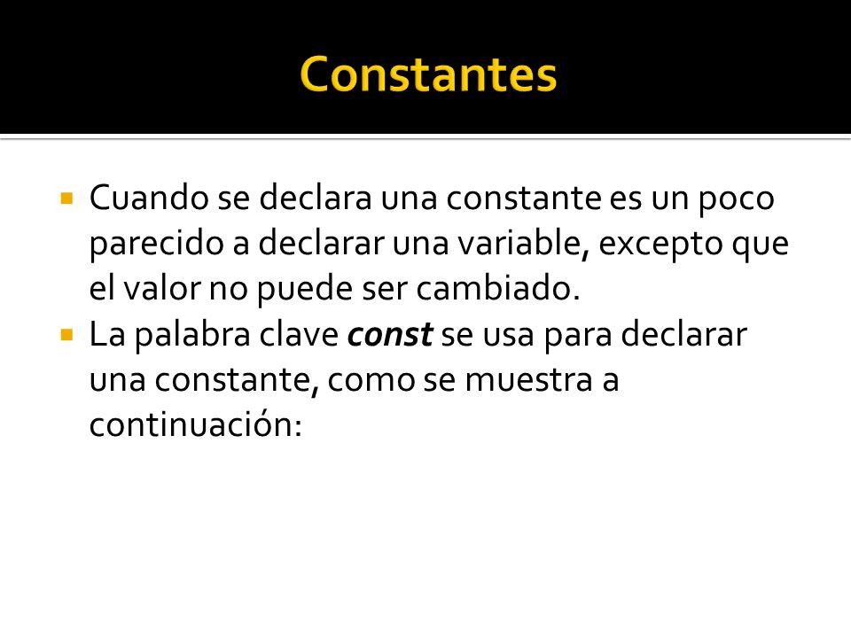 Cuando se declara una constante es un poco parecido a declarar una variable, excepto que el valor no puede ser cambiado. La palabra clave const se usa