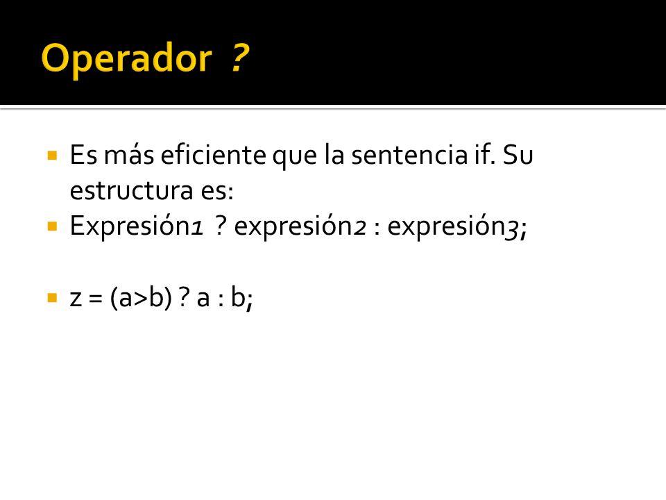 Es más eficiente que la sentencia if. Su estructura es: Expresión1 ? expresión2 : expresión3; z = (a>b) ? a : b;