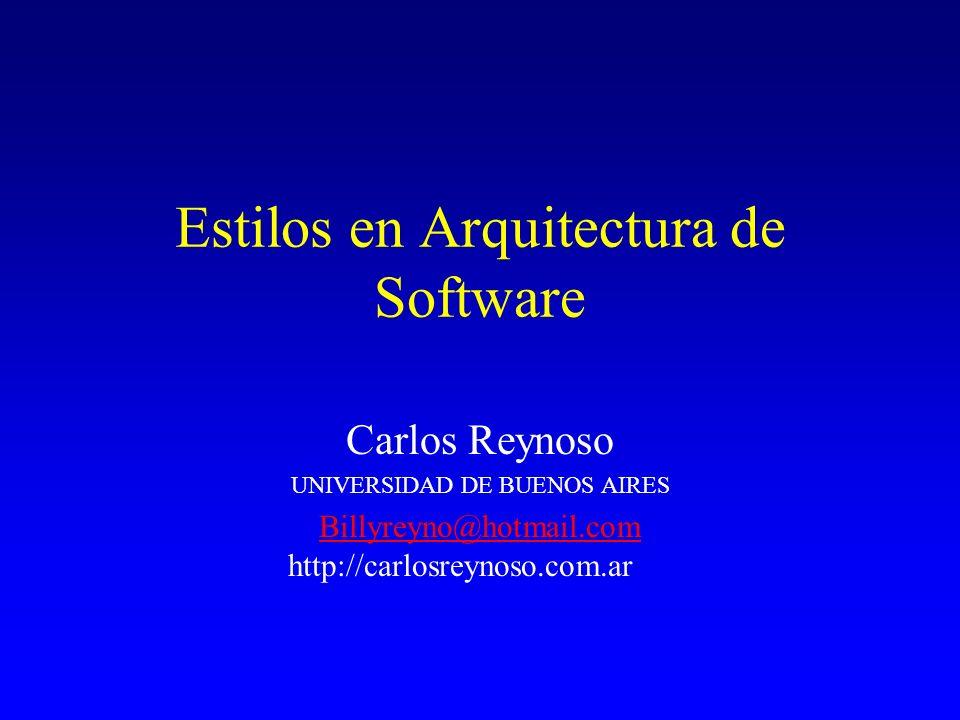 Estilos en Arquitectura de Software Carlos Reynoso UNIVERSIDAD DE BUENOS AIRES Billyreyno@hotmail.com Billyreyno@hotmail.com http://carlosreynoso.com.