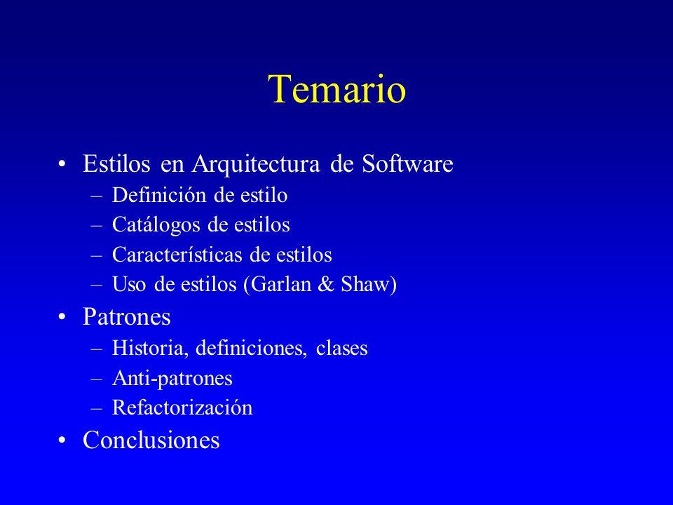 Estilos Arquitectónicos Rumbaugh & al 1991 –(1) transformaciones en lote, (2) transformaciones continuas, (3) interfaz interactiva, (4) simulación dinámica de objetos del mundo real, (5) sistemas de tiempo real, (6) administrador de transacciones con almacenamiento y actualización de datos –Pero: estilos arquitectónicos, arquitecturas comunes, marcos de referencia arquitectónicos prototípicos, formas comunes, clases de sistemas Perry & Wolf, 1992 Incluyen: –Componentes –Conectores –Estructuras (topologías) –Restricciones (constraints)