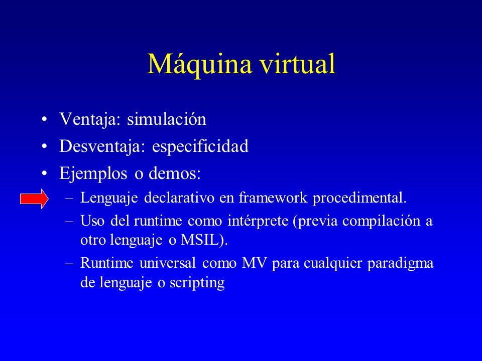 Máquina virtual Ventaja: simulación Desventaja: especificidad Ejemplos o demos: –Lenguaje declarativo en framework procedimental. –Uso del runtime com