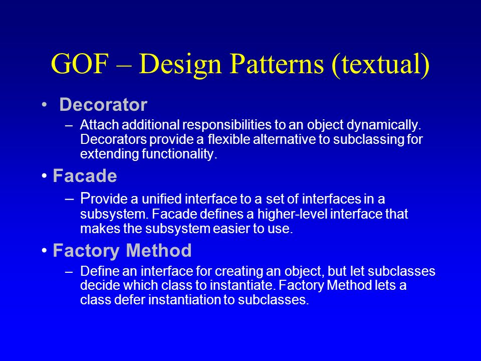 GOF – Design Patterns (textual) Decorator –Attach additional responsibilities to an object dynamically. Decorators provide a flexible alternative to s