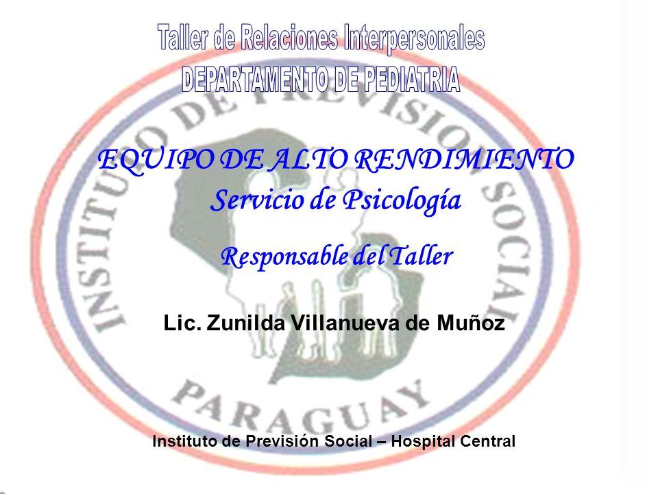 EQUIPO DE ALTO RENDIMIENTO Servicio de Psicología Responsable del Taller Lic. Zunilda Villanueva de Muñoz Instituto de Previsión Social – Hospital Cen