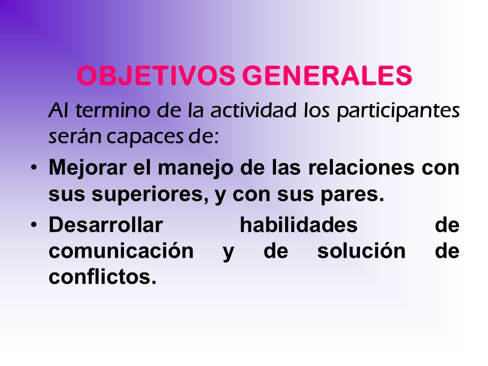 OBJETIVOS GENERALES Al termino de la actividad los participantes serán capaces de: Mejorar el manejo de las relaciones con sus superiores, y con sus p