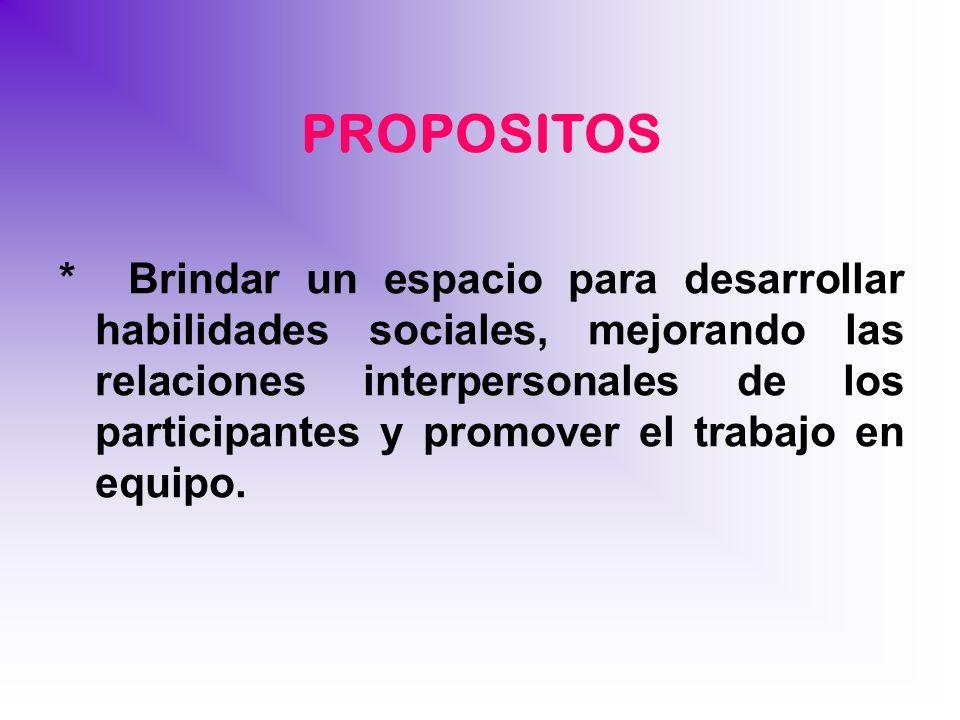 PROPOSITOS * Brindar un espacio para desarrollar habilidades sociales, mejorando las relaciones interpersonales de los participantes y promover el tra