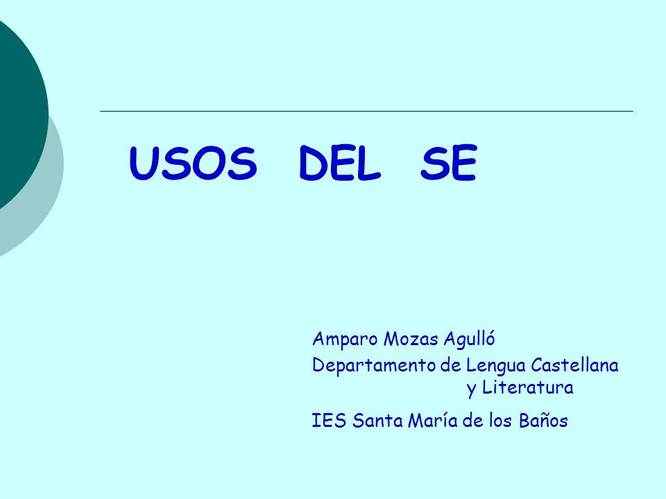 USOS DEL SE Amparo Mozas Agulló Departamento de Lengua Castellana y Literatura IES Santa María de los Baños