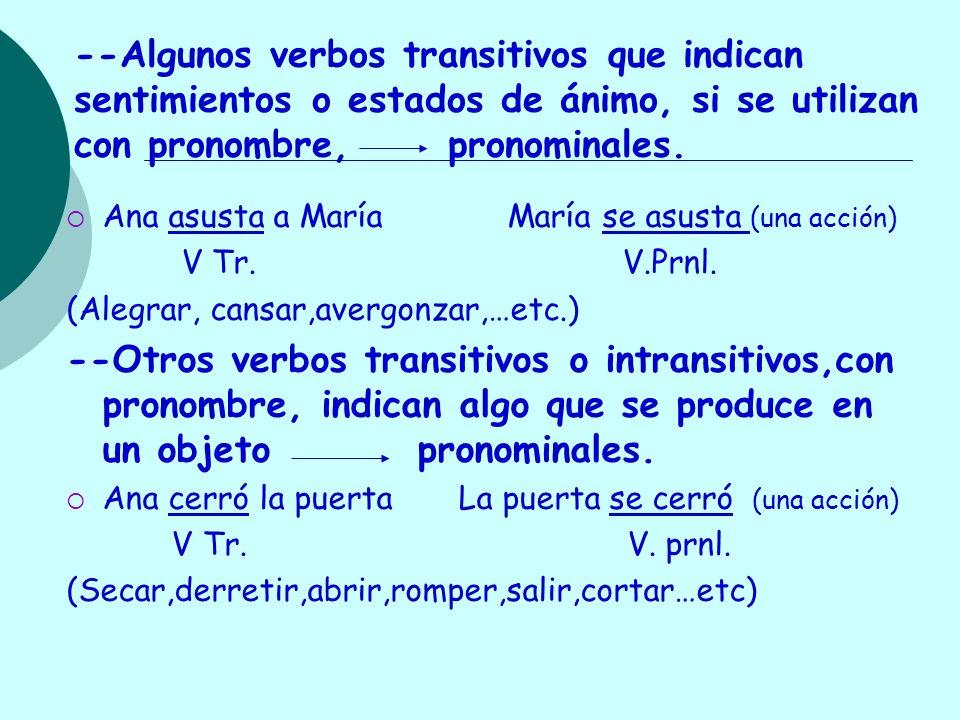 --Algunos verbos transitivos que indican sentimientos o estados de ánimo, si se utilizan con pronombre, pronominales. Ana asusta a María María se asus