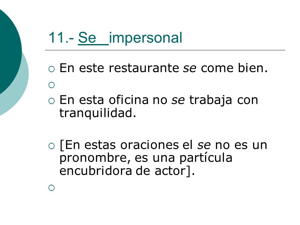 11.- Se impersonal En este restaurante se come bien. En esta oficina no se trabaja con tranquilidad. [En estas oraciones el se no es un pronombre, es