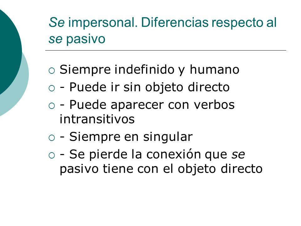 Se impersonal. Diferencias respecto al se pasivo Siempre indefinido y humano - Puede ir sin objeto directo - Puede aparecer con verbos intransitivos -