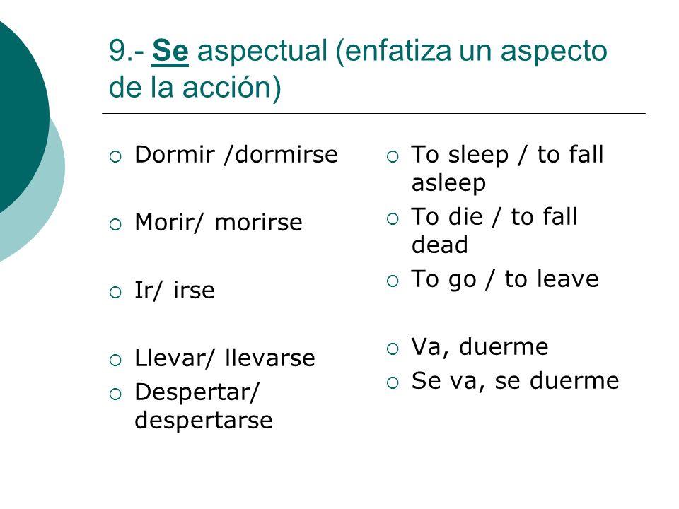 9.- Se aspectual (enfatiza un aspecto de la acción) Dormir /dormirse Morir/ morirse Ir/ irse Llevar/ llevarse Despertar/ despertarse To sleep / to fal