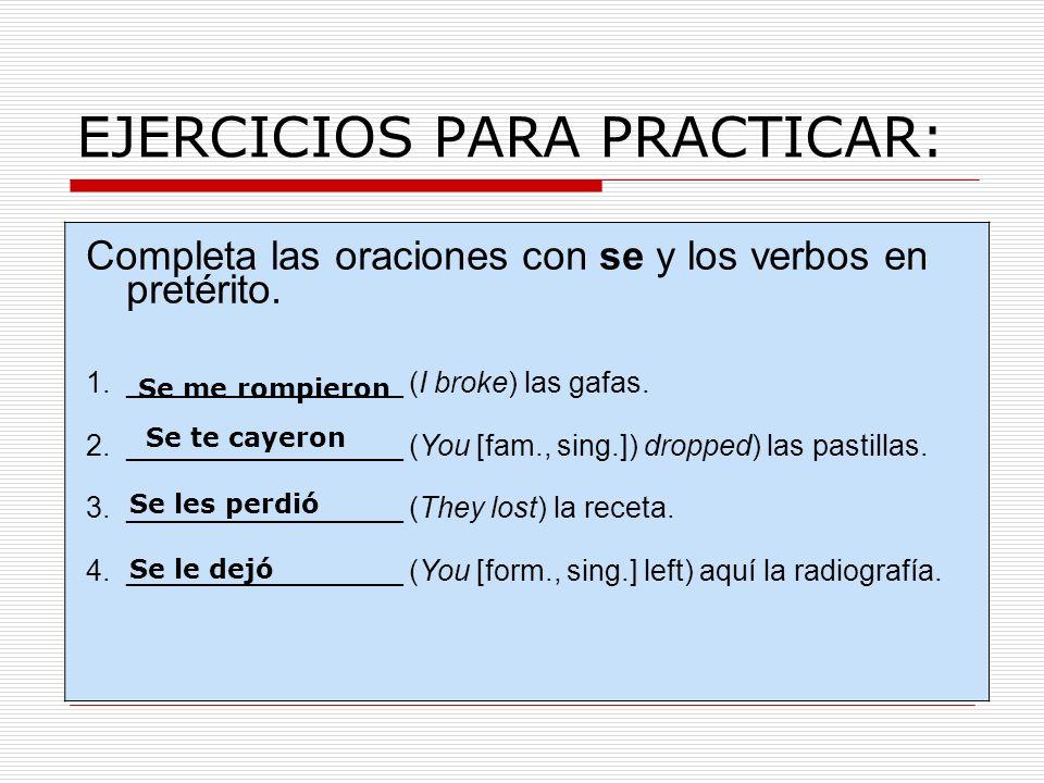 EJERCICIOS PARA PRACTICAR: Completa las oraciones con se y los verbos en pretérito. 1._________________ (I broke) las gafas. 2._________________ (You