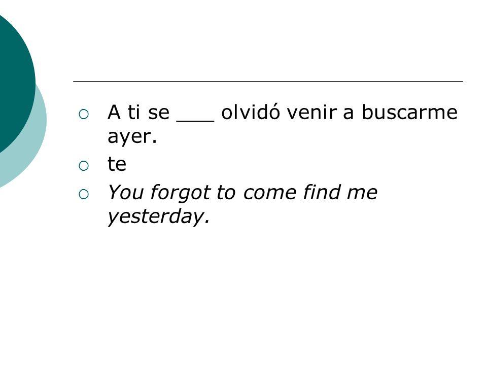 A ti se ___ olvidó venir a buscarme ayer. te You forgot to come find me yesterday.
