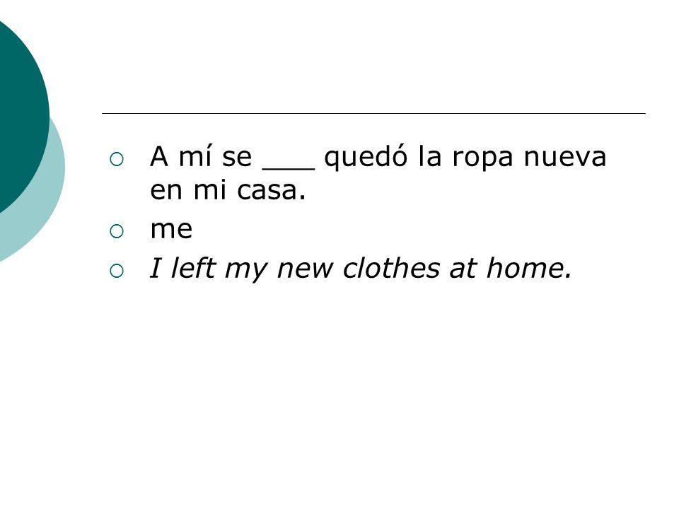 A mí se ___ quedó la ropa nueva en mi casa. me I left my new clothes at home.