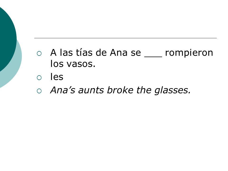 A las tías de Ana se ___ rompieron los vasos. les Anas aunts broke the glasses.