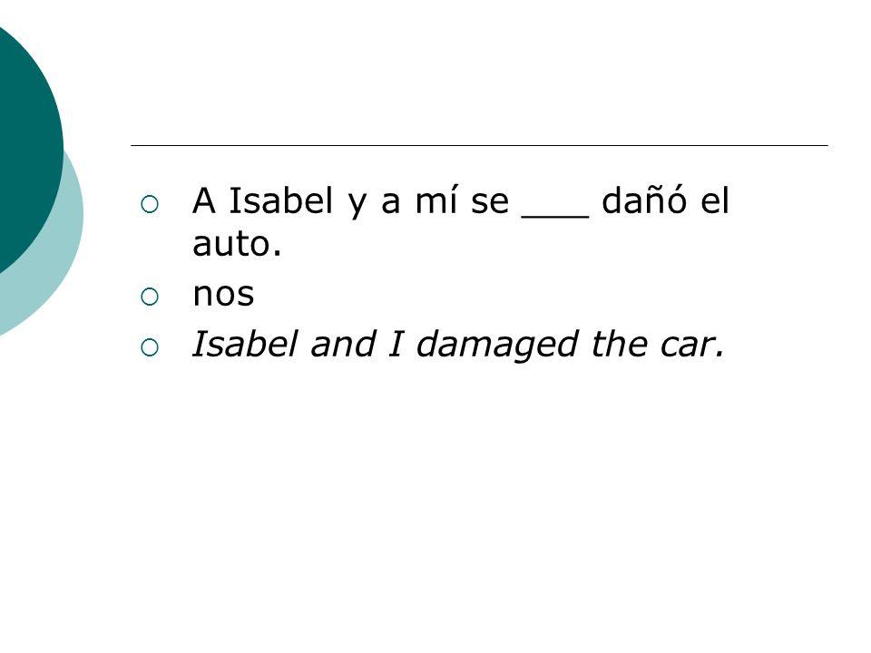 A Isabel y a mí se ___ dañó el auto. nos Isabel and I damaged the car.
