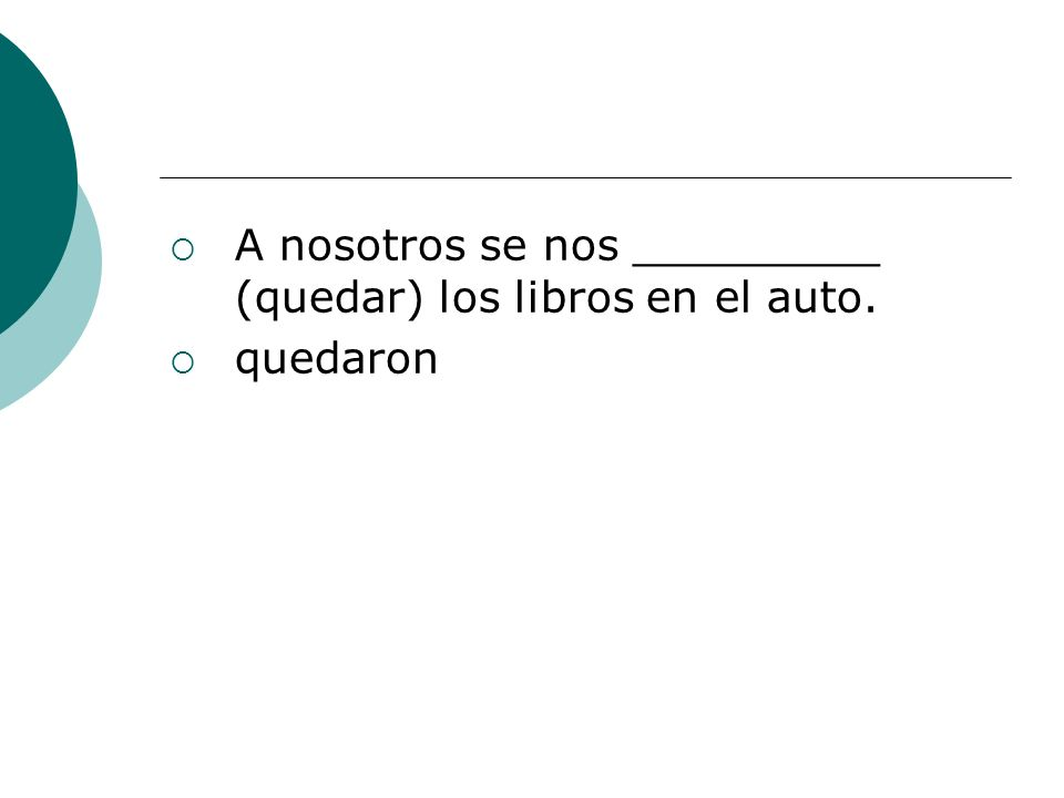 A nosotros se nos _________ (quedar) los libros en el auto. quedaron