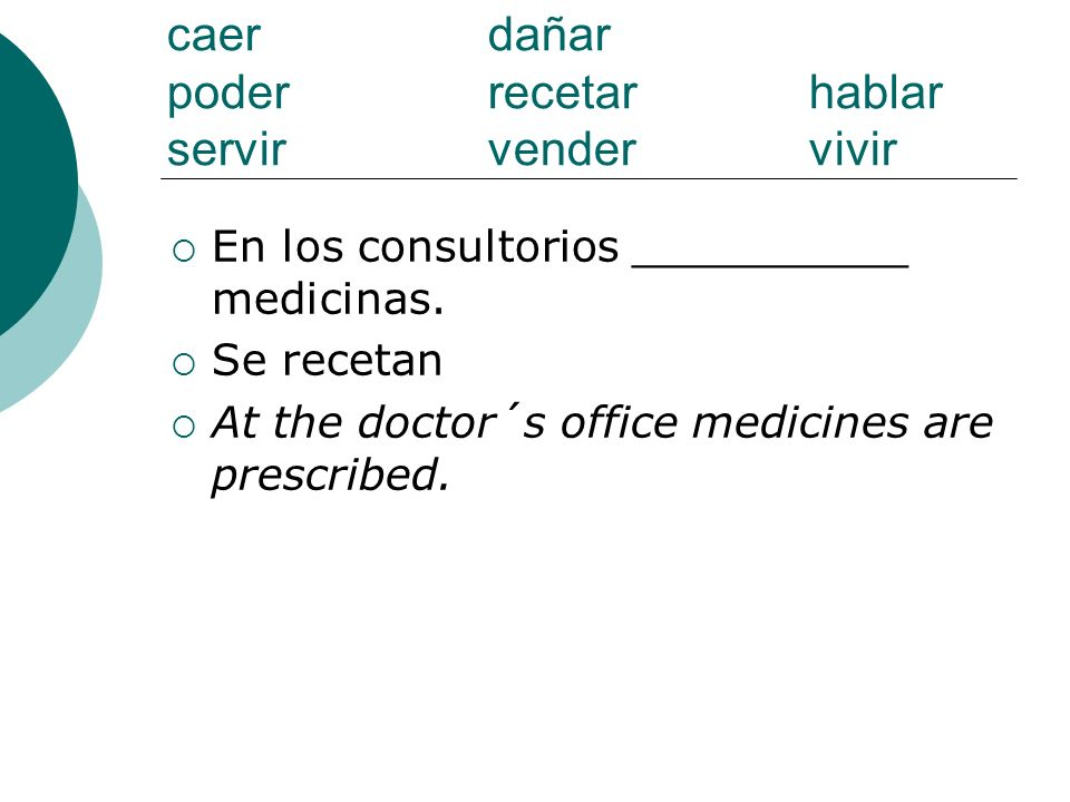 caer dañar poderrecetarhablar servirvendervivir En los consultorios __________ medicinas. Se recetan At the doctor´s office medicines are prescribed.