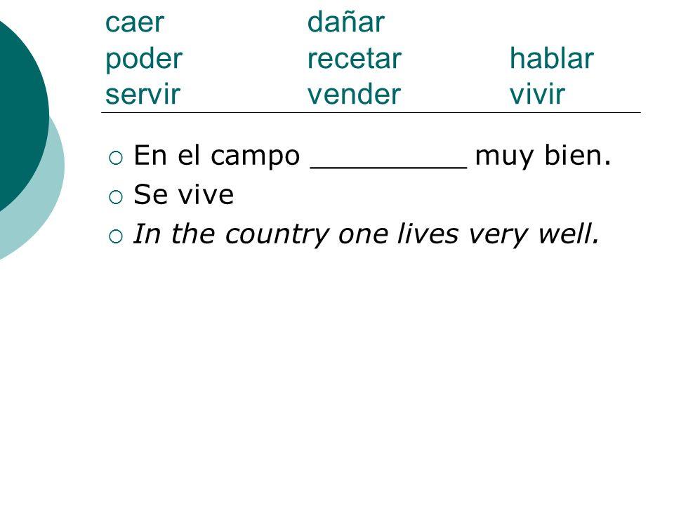 caer dañar poderrecetarhablar servirvendervivir En el campo _________ muy bien. Se vive In the country one lives very well.