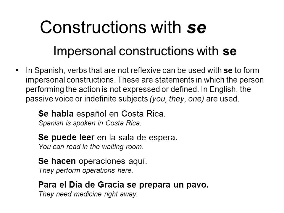 Constructions with se In Spanish, verbs that are not reflexive can be used with se to form impersonal constructions. These are statements in which the
