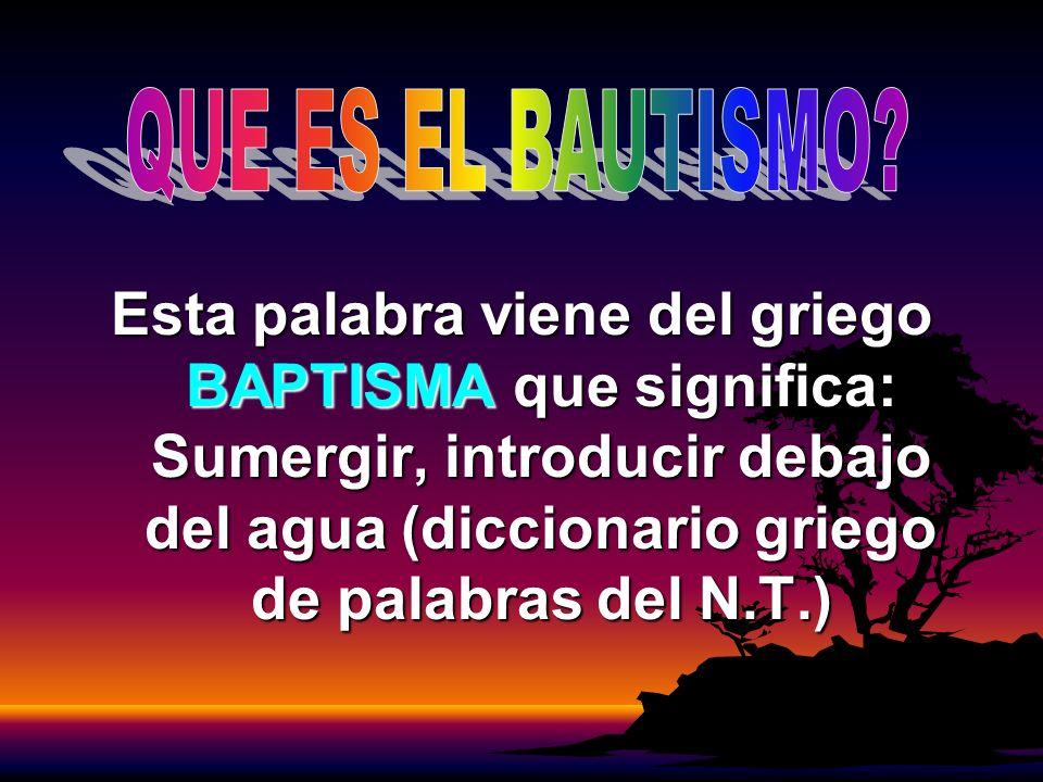 Esta palabra viene del griego BAPTISMA que significa: Sumergir, introducir debajo del agua (diccionario griego de palabras del N.T.)