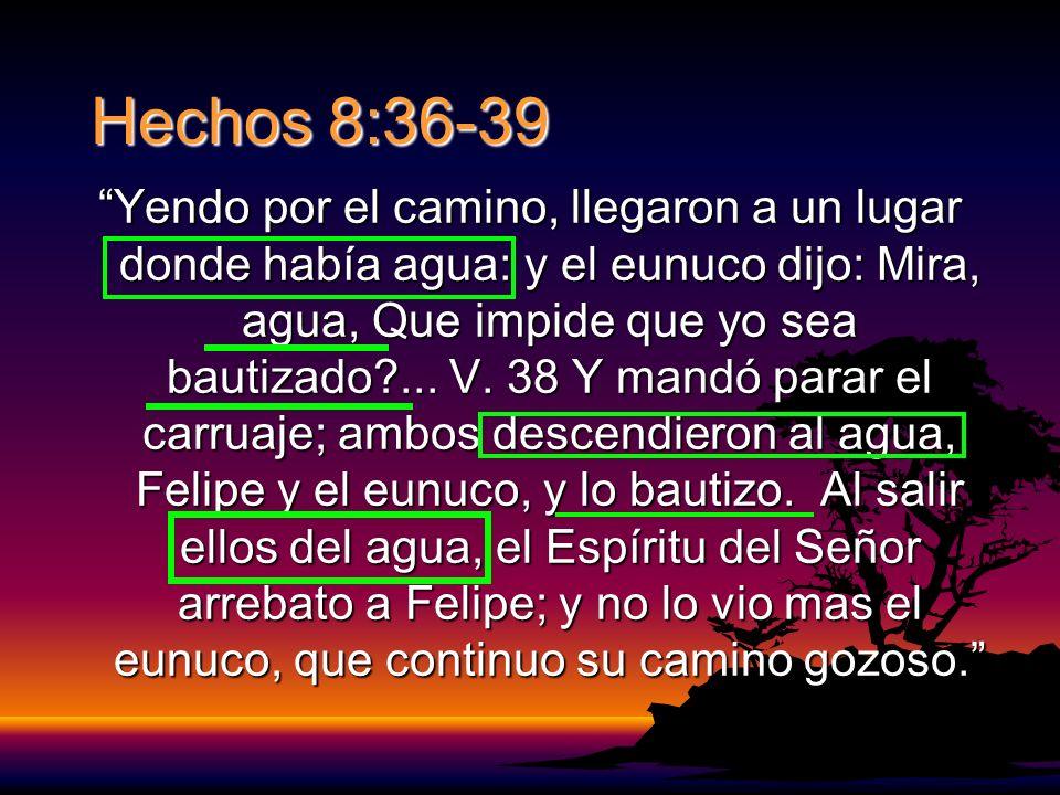 Hechos 8:36-39 Yendo por el camino, llegaron a un lugar donde había agua: y el eunuco dijo: Mira, agua, Que impide que yo sea bautizado?...