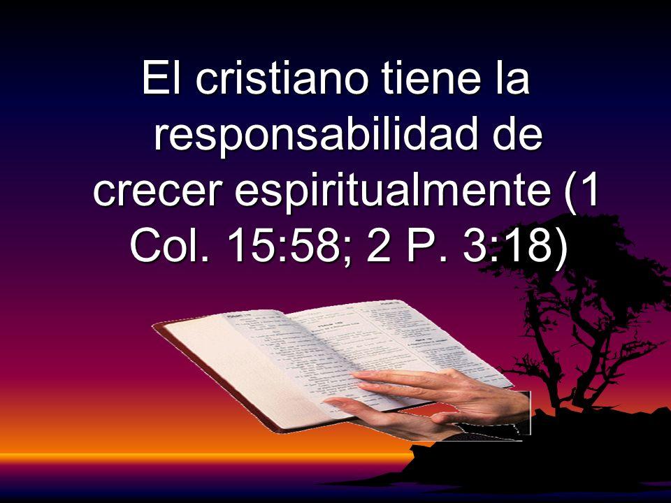 El cristiano tiene la responsabilidad de crecer espiritualmente (1 Col. 15:58; 2 P. 3:18)