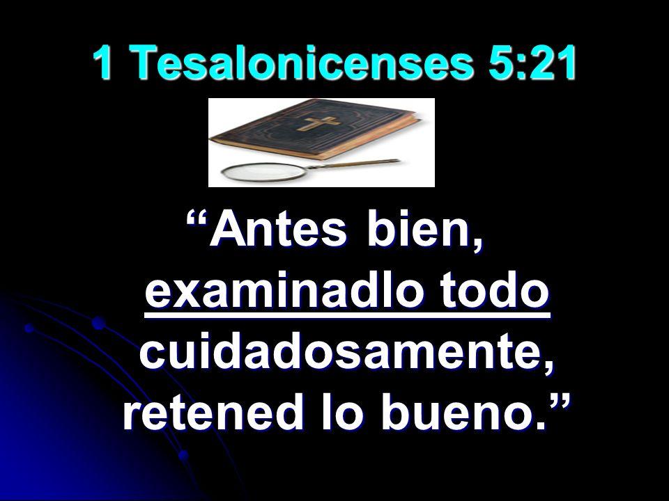 1 Tesalonicenses 5:21 Antes bien, examinadlo todo cuidadosamente, retened lo bueno.