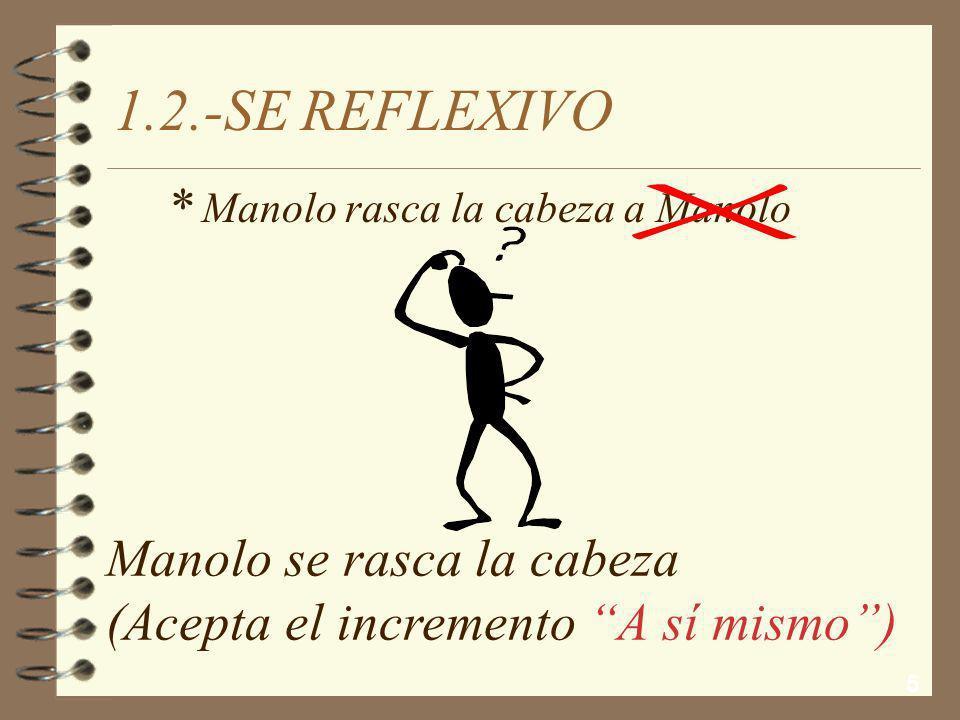 5 1.2.-SE REFLEXIVO Manolo se rasca la cabeza (Acepta el incremento A sí mismo) Manolo rasca la cabeza a Manolo *