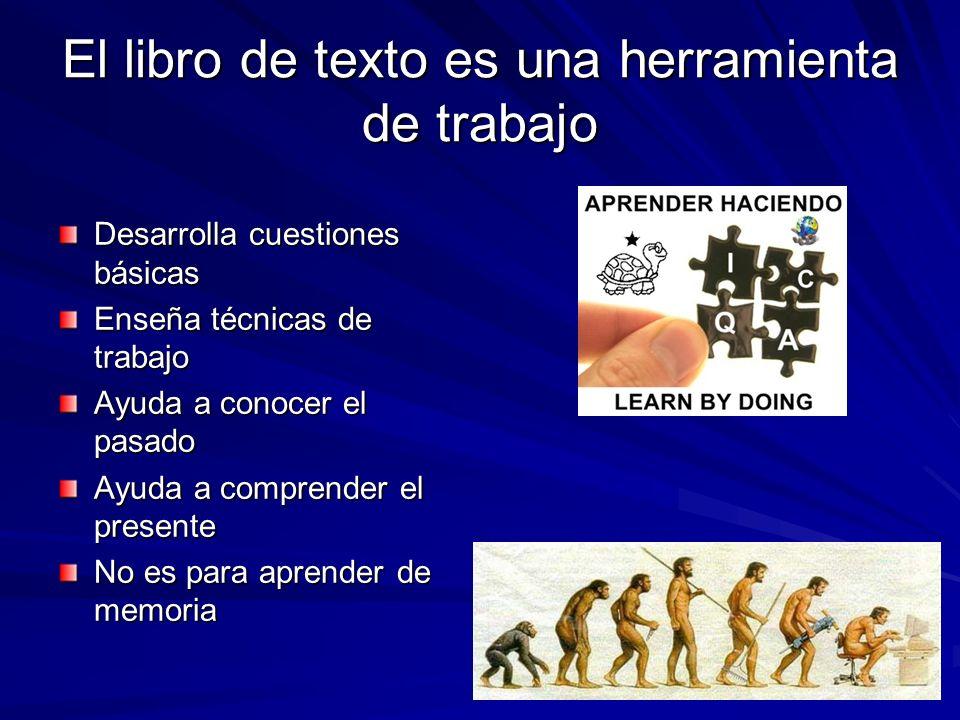 El libro de texto es una herramienta de trabajo Desarrolla cuestiones básicas Enseña técnicas de trabajo Ayuda a conocer el pasado Ayuda a comprender el presente No es para aprender de memoria