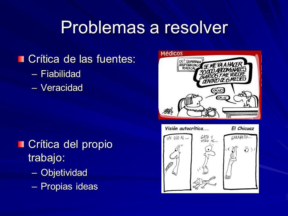 Problemas a resolver Crítica de las fuentes: –Fiabilidad –Veracidad Crítica del propio trabajo: –Objetividad –Propias ideas