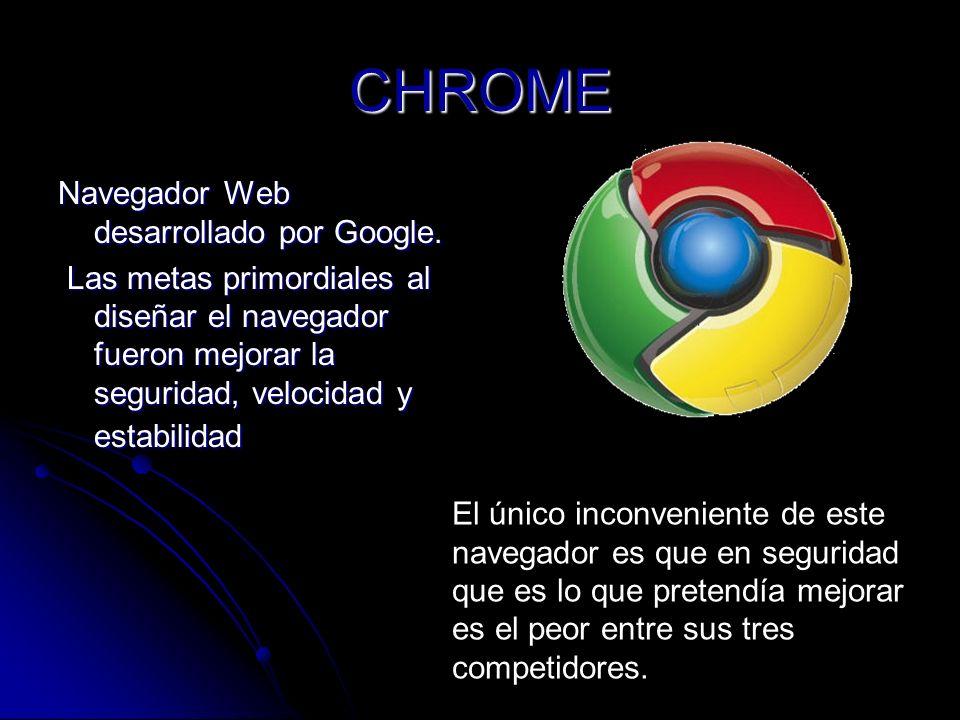 CHROME Navegador Web desarrollado por Google. Las metas primordiales al diseñar el navegador fueron mejorar la seguridad, velocidad y estabilidad Las